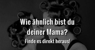 Wie ähnlich bist du deiner Mutter?
